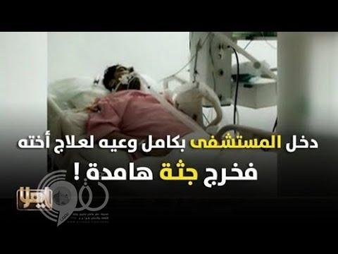 مواطن يدخل المستشفى بكامل وعيه لعلاج أخته فيخرج جثة هامدة.. فيديو